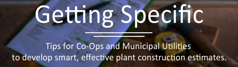 Getting Specific – Useful Tips for Co-Ops and Municipal Utilities with Plant Construction Estimates
